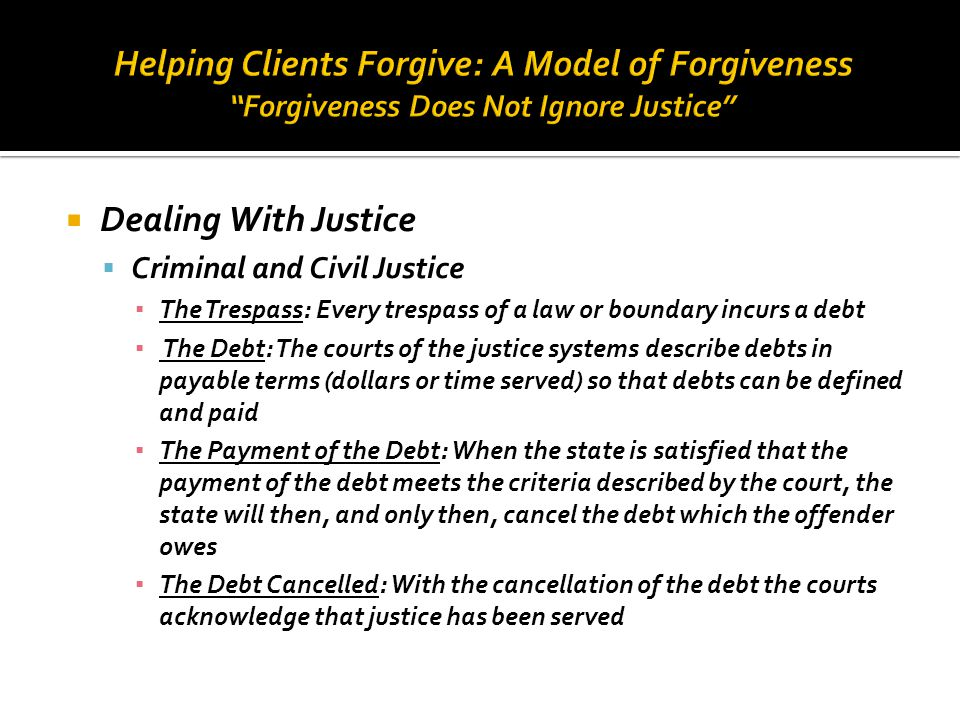 Helping Clients Forgive: A Model of Forgiveness Forgiveness Does Not Ignore Justice