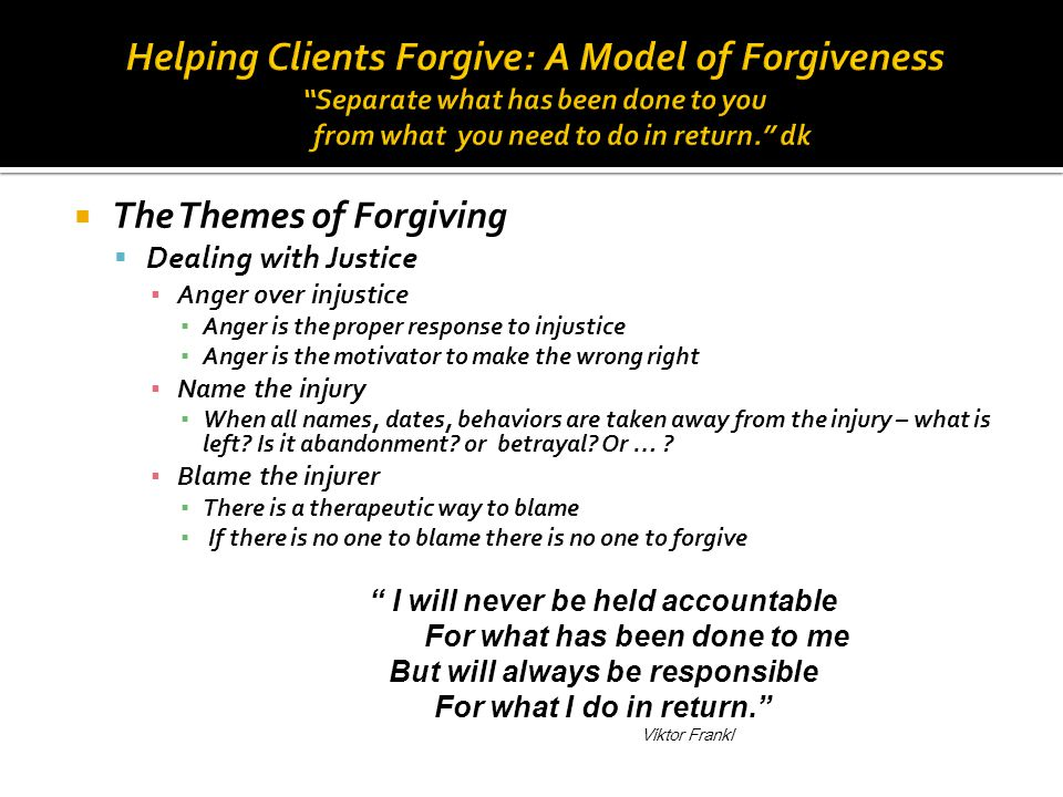 Helping Clients Forgive: A Model of Forgiveness Separate what has been done to you from what you need to do in return. dk