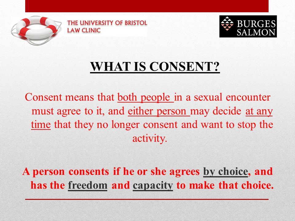 Consent means that both people in a sexual encounter must agree to it, and either person may decide at any time that they no longer consent and want to stop the activity. A person consents if he or she agrees by choice, and has the freedom and capacity to make that choice.