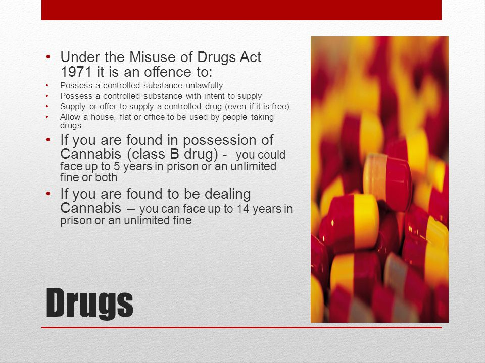 Drugs Under the Misuse of Drugs Act 1971 it is an offence to: