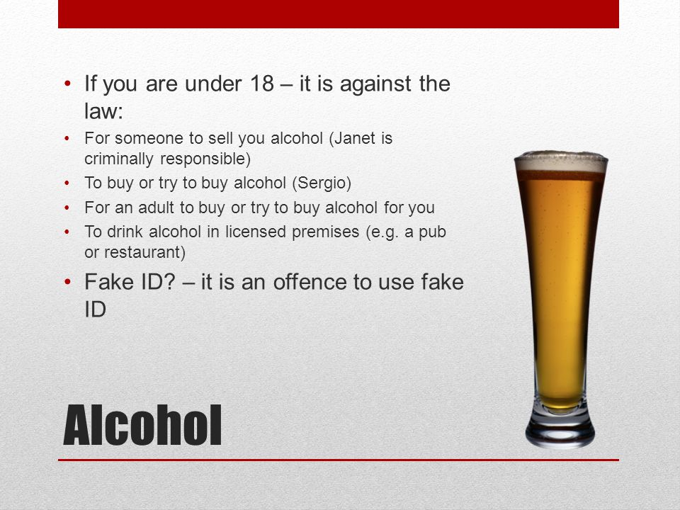 Alcohol If you are under 18 – it is against the law: