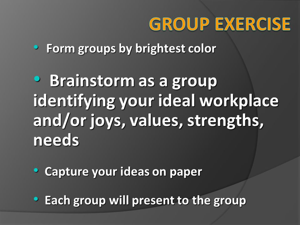 Group Exercise Form groups by brightest color. Brainstorm as a group identifying your ideal workplace and/or joys, values, strengths, needs.
