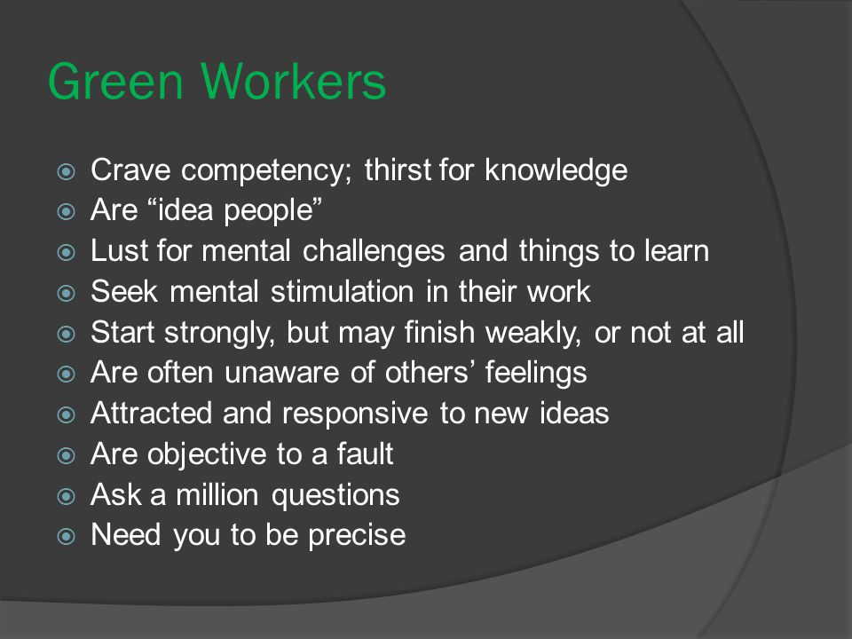 Green Workers Crave competency; thirst for knowledge Are idea people
