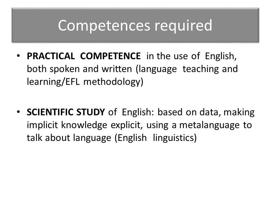 Competences required PRACTICAL COMPETENCE in the use of English, both spoken and written (language teaching and learning/EFL methodology)