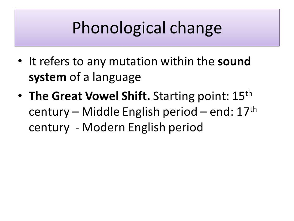 Phonological change It refers to any mutation within the sound system of a language.