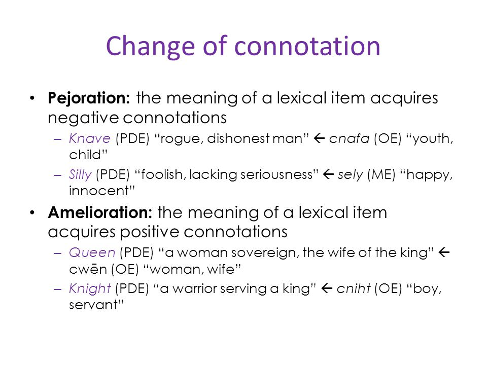 Change of connotation Pejoration: the meaning of a lexical item acquires negative connotations.