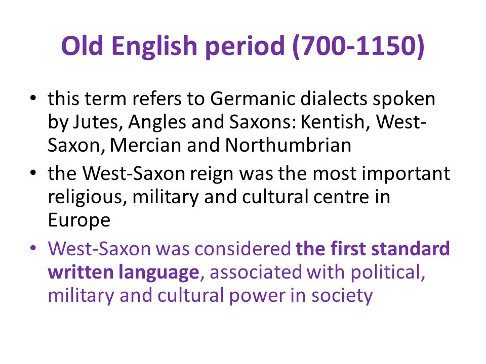 Old English period (700-1150) this term refers to Germanic dialects spoken by Jutes, Angles and Saxons: Kentish, West-Saxon, Mercian and Northumbrian.