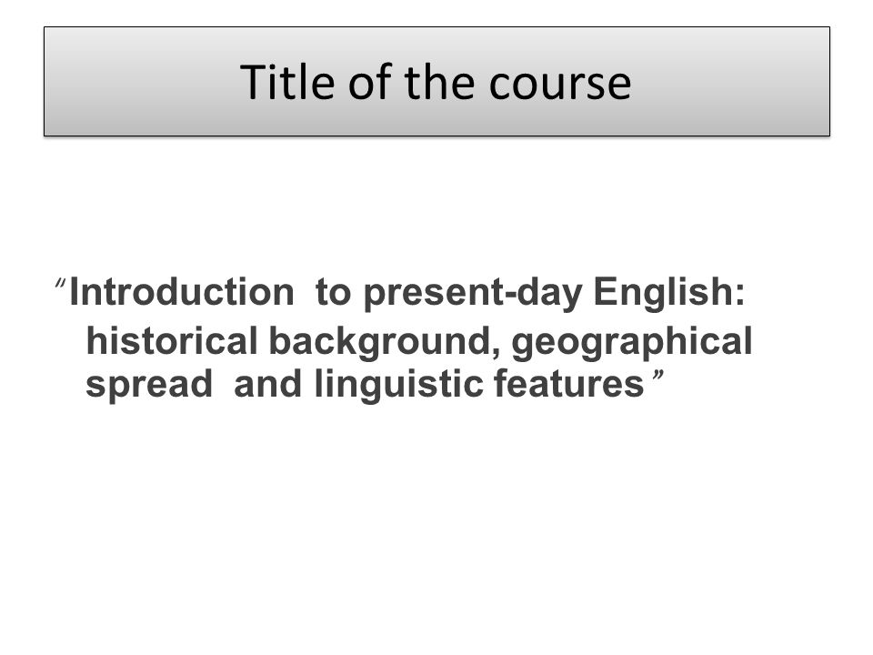 Title of the course Introduction to present-day English: historical background, geographical spread and linguistic features