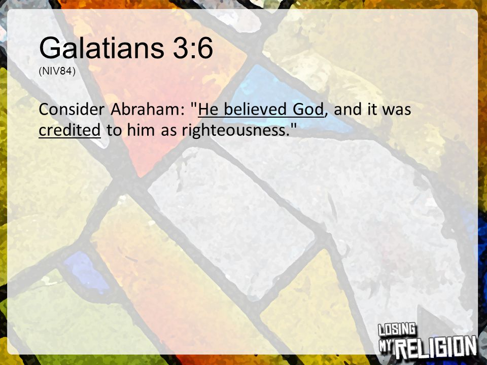 Galatians 3:6 (NIV84) Consider Abraham: He believed God, and it was credited to him as righteousness.