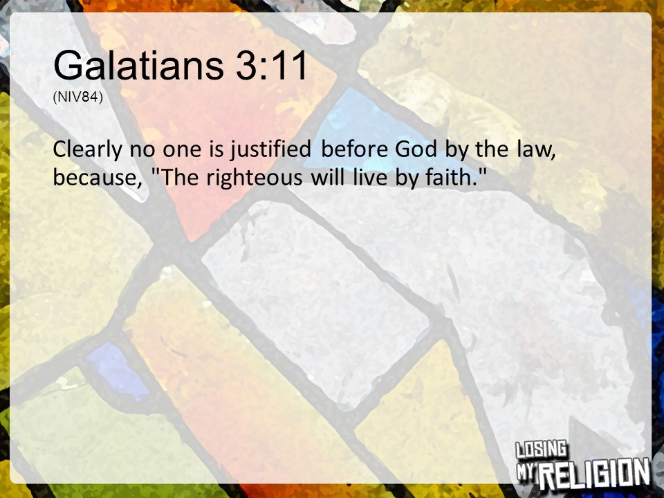 Galatians 3:11 (NIV84) Clearly no one is justified before God by the law, because, The righteous will live by faith.