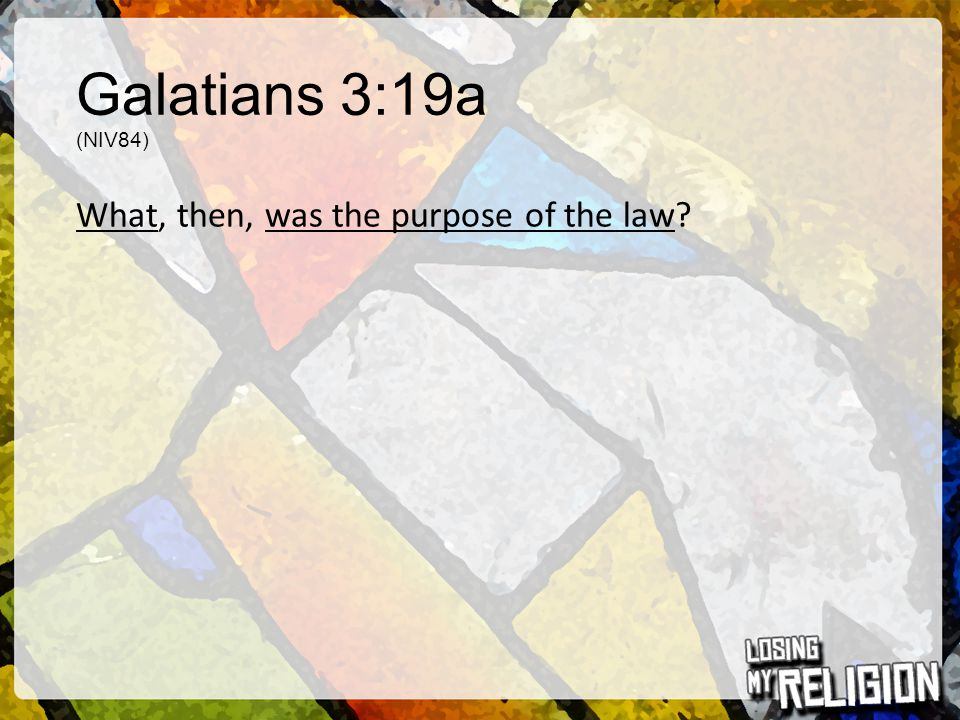 Galatians 3:19a (NIV84) What, then, was the purpose of the law