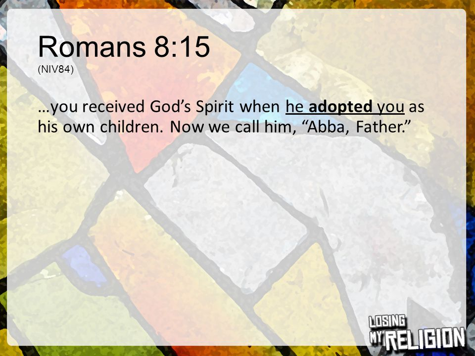 Romans 8:15 (NIV84) …you received God's Spirit when he adopted you as his own children.