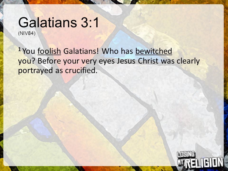 Galatians 3:1 (NIV84) 1 You foolish Galatians! Who has bewitched you Before your very eyes Jesus Christ was clearly portrayed as crucified.