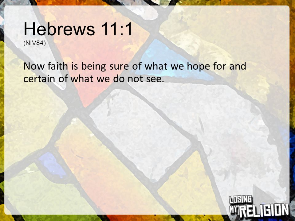 Hebrews 11:1 (NIV84) Now faith is being sure of what we hope for and certain of what we do not see.