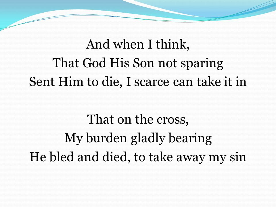 And when I think, That God His Son not sparing Sent Him to die, I scarce can take it in That on the cross, My burden gladly bearing He bled and died, to take away my sin