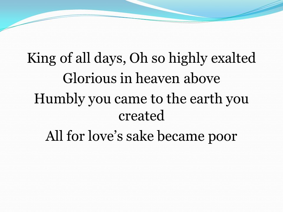 King of all days, Oh so highly exalted Glorious in heaven above Humbly you came to the earth you created All for love's sake became poor