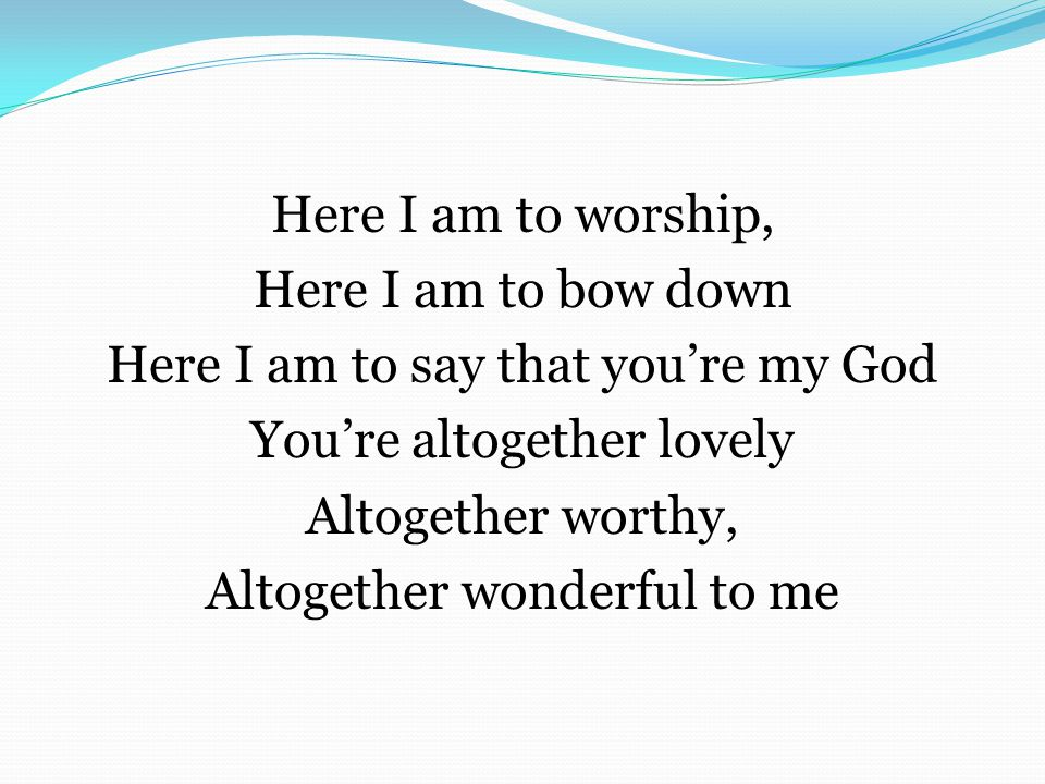 Here I am to worship, Here I am to bow down Here I am to say that you're my God You're altogether lovely Altogether worthy, Altogether wonderful to me