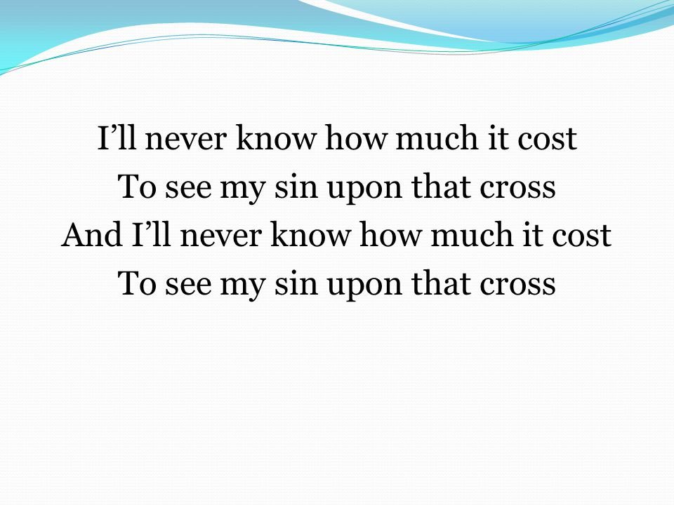 I'll never know how much it cost To see my sin upon that cross And I'll never know how much it cost