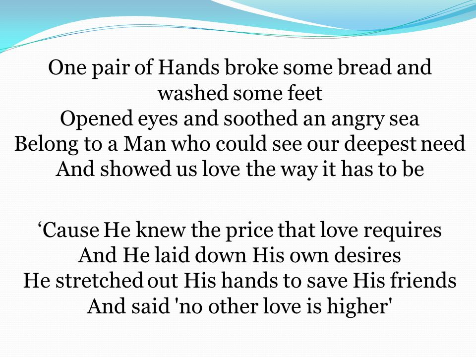 One pair of Hands broke some bread and washed some feet Opened eyes and soothed an angry sea Belong to a Man who could see our deepest need And showed us love the way it has to be 'Cause He knew the price that love requires And He laid down His own desires He stretched out His hands to save His friends And said no other love is higher