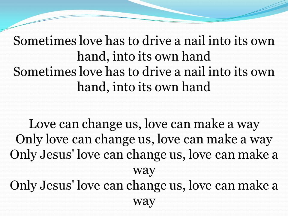 Sometimes love has to drive a nail into its own hand, into its own hand Sometimes love has to drive a nail into its own hand, into its own hand Love can change us, love can make a way Only love can change us, love can make a way Only Jesus love can change us, love can make a way Only Jesus love can change us, love can make a way