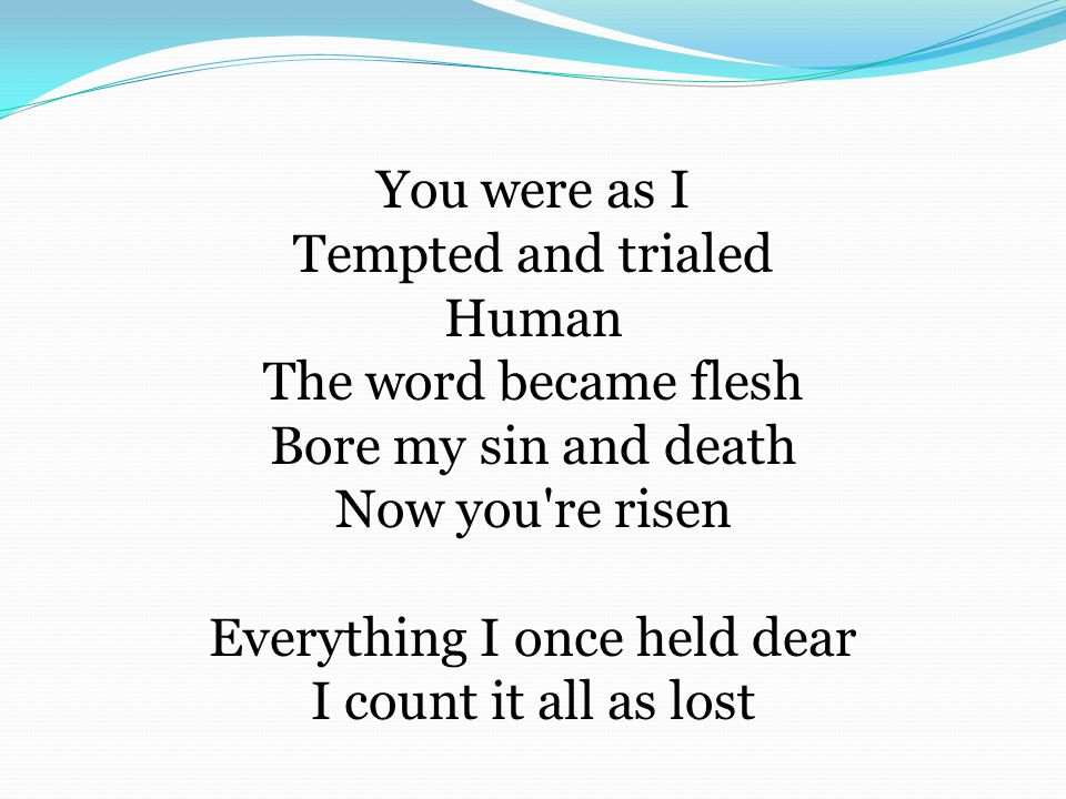 You were as I Tempted and trialed Human The word became flesh Bore my sin and death Now you re risen Everything I once held dear I count it all as lost