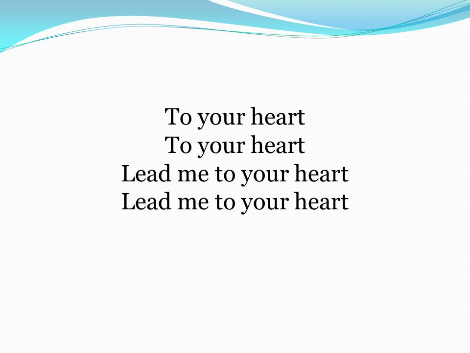 To your heart To your heart Lead me to your heart Lead me to your heart