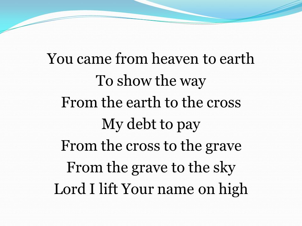 You came from heaven to earth To show the way From the earth to the cross My debt to pay From the cross to the grave From the grave to the sky Lord I lift Your name on high
