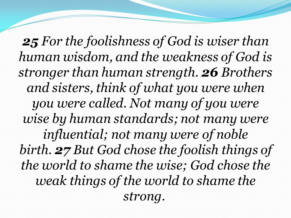 25 For the foolishness of God is wiser than human wisdom, and the weakness of God is stronger than human strength. 26 Brothers and sisters, think of what you were when you were called. Not many of you were wise by human standards; not many were influential; not many were of noble birth. 27 But God chose the foolish things of the world to shame the wise; God chose the weak things of the world to shame the strong.