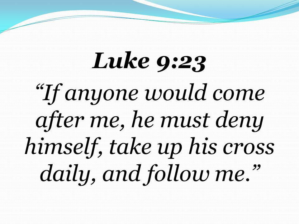 Luke 9:23 If anyone would come after me, he must deny himself, take up his cross daily, and follow me.