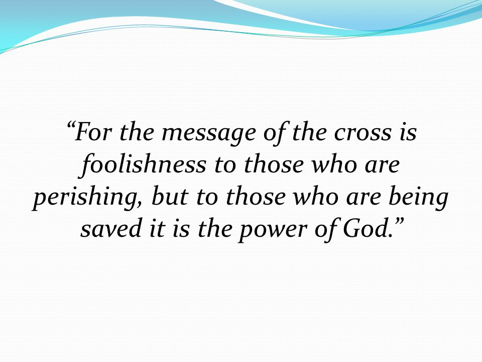 For the message of the cross is foolishness to those who are perishing, but to those who are being saved it is the power of God.