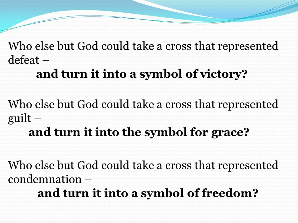 Who else but God could take a cross that represented defeat – and turn it into a symbol of victory.