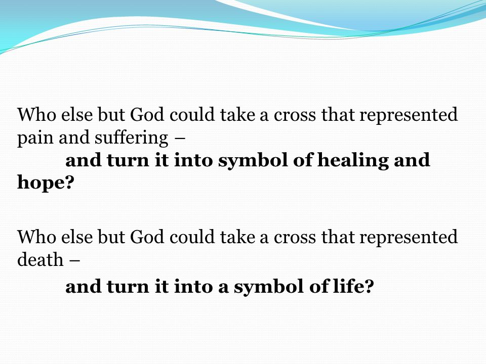 Who else but God could take a cross that represented pain and suffering – and turn it into symbol of healing and hope.