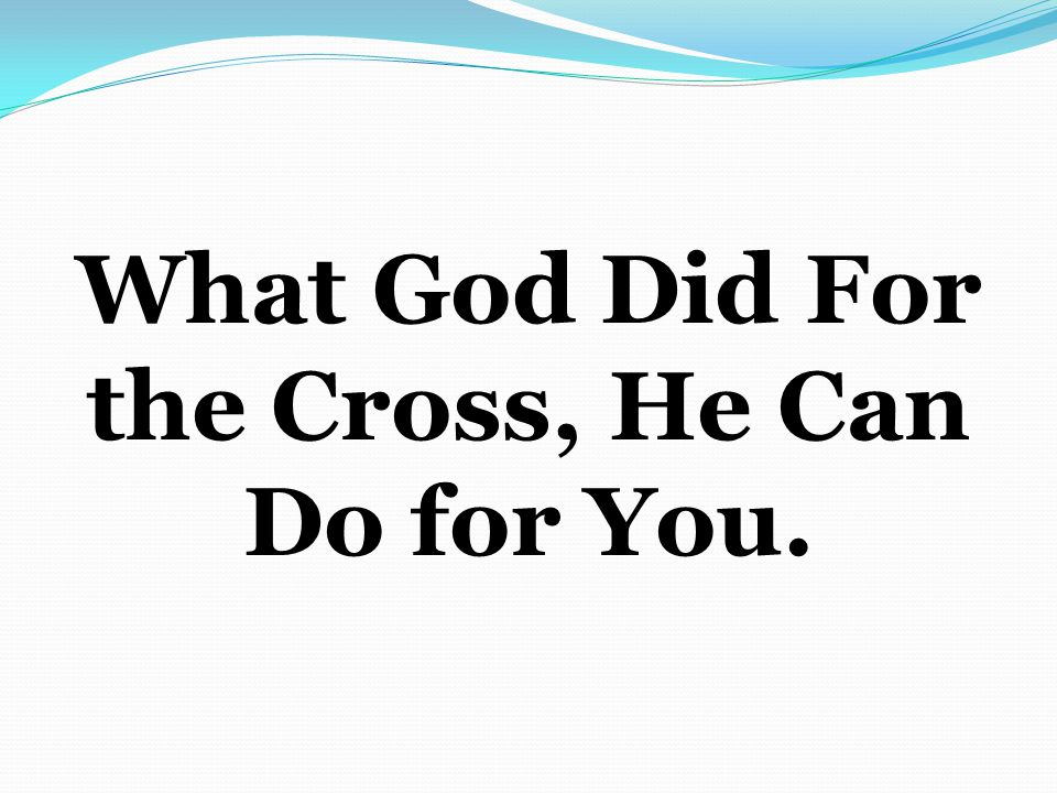 What God Did For the Cross, He Can Do for You.