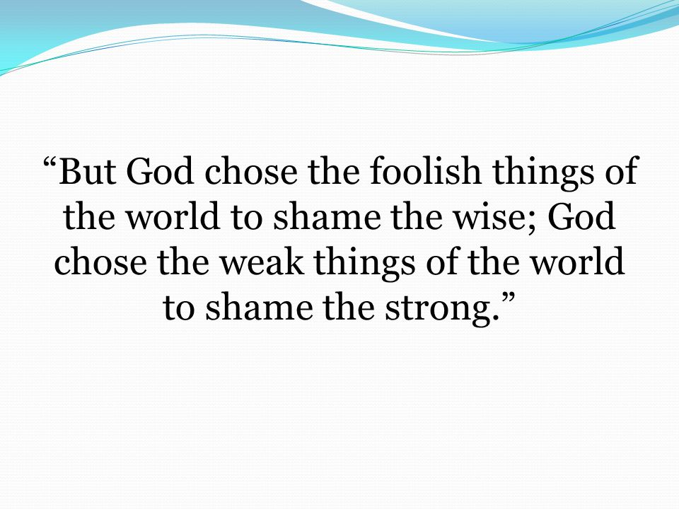But God chose the foolish things of the world to shame the wise; God chose the weak things of the world to shame the strong.