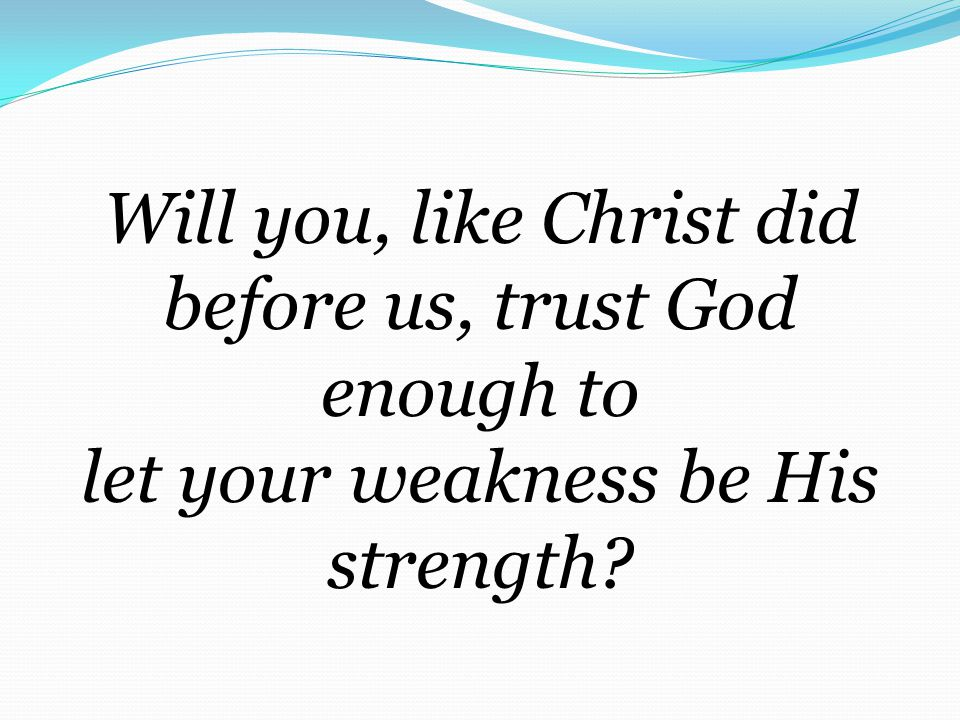 Will you, like Christ did before us, trust God enough to let your weakness be His strength