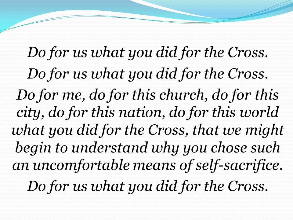 Do for us what you did for the Cross.