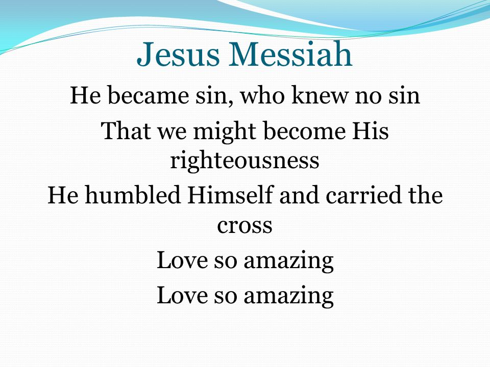 Jesus Messiah He became sin, who knew no sin That we might become His righteousness He humbled Himself and carried the cross Love so amazing