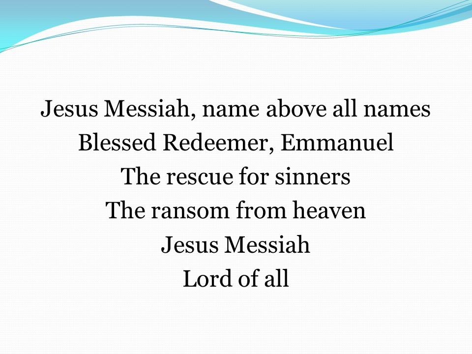 Jesus Messiah, name above all names Blessed Redeemer, Emmanuel The rescue for sinners The ransom from heaven Jesus Messiah Lord of all