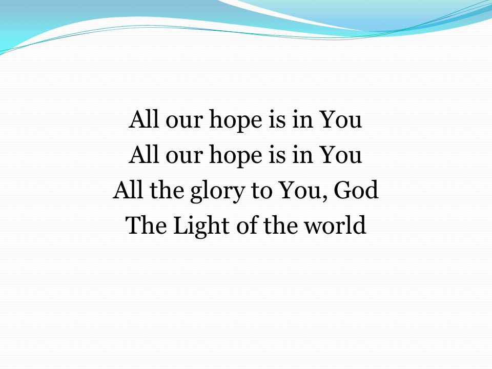 All our hope is in You All the glory to You, God The Light of the world