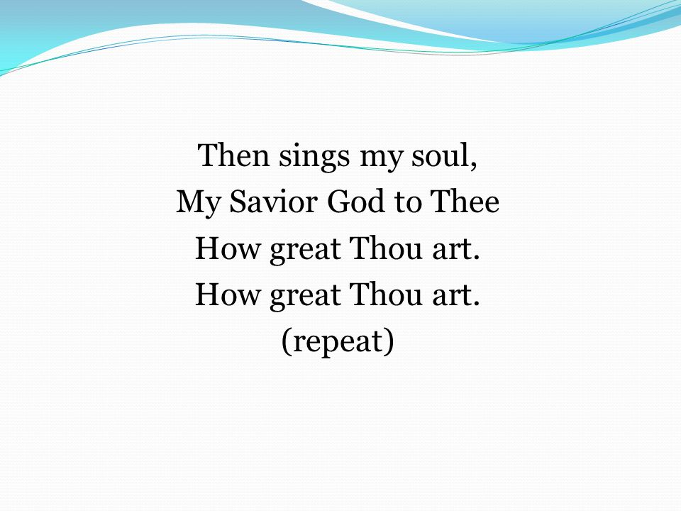Then sings my soul, My Savior God to Thee How great Thou art. (repeat)