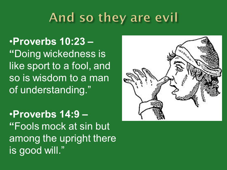 And so they are evil Proverbs 10:23 – Doing wickedness is like sport to a fool, and so is wisdom to a man of understanding.