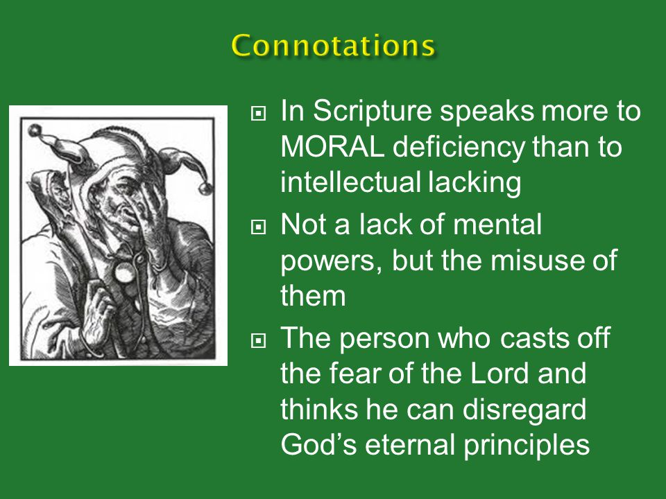Connotations In Scripture speaks more to MORAL deficiency than to intellectual lacking. Not a lack of mental powers, but the misuse of them.