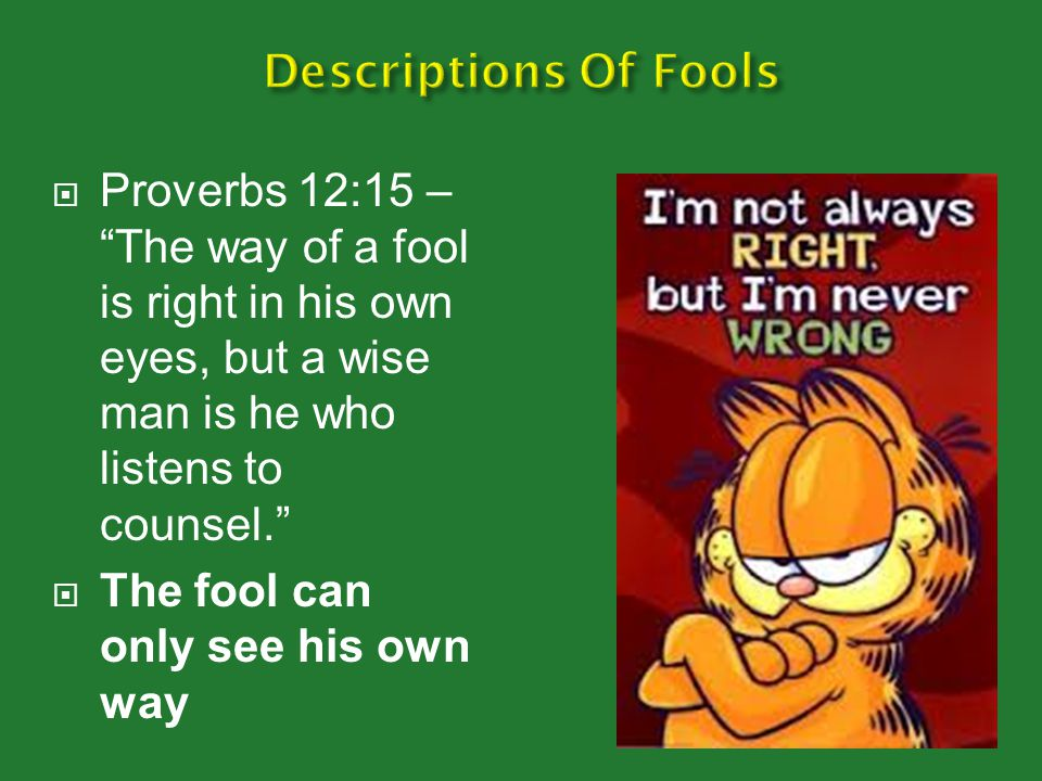 Descriptions Of Fools Proverbs 12:15 – The way of a fool is right in his own eyes, but a wise man is he who listens to counsel.