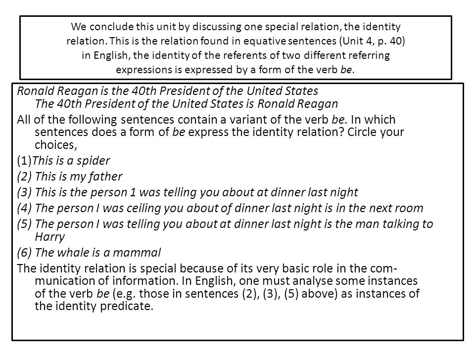 We conclude this unit by discussing one special relation, the identity relation. This is the relation found in equative sentences (Unit 4, p. 40) in English, the identity of the referents of two different referring expressions is expressed by a form of the verb be.