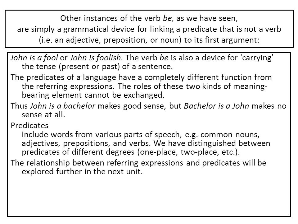 Other instances of the verb be, as we have seen, are simply a grammatical device for linking a predicate that is not a verb (i.e. an adjective, preposition, or noun) to its first argument: