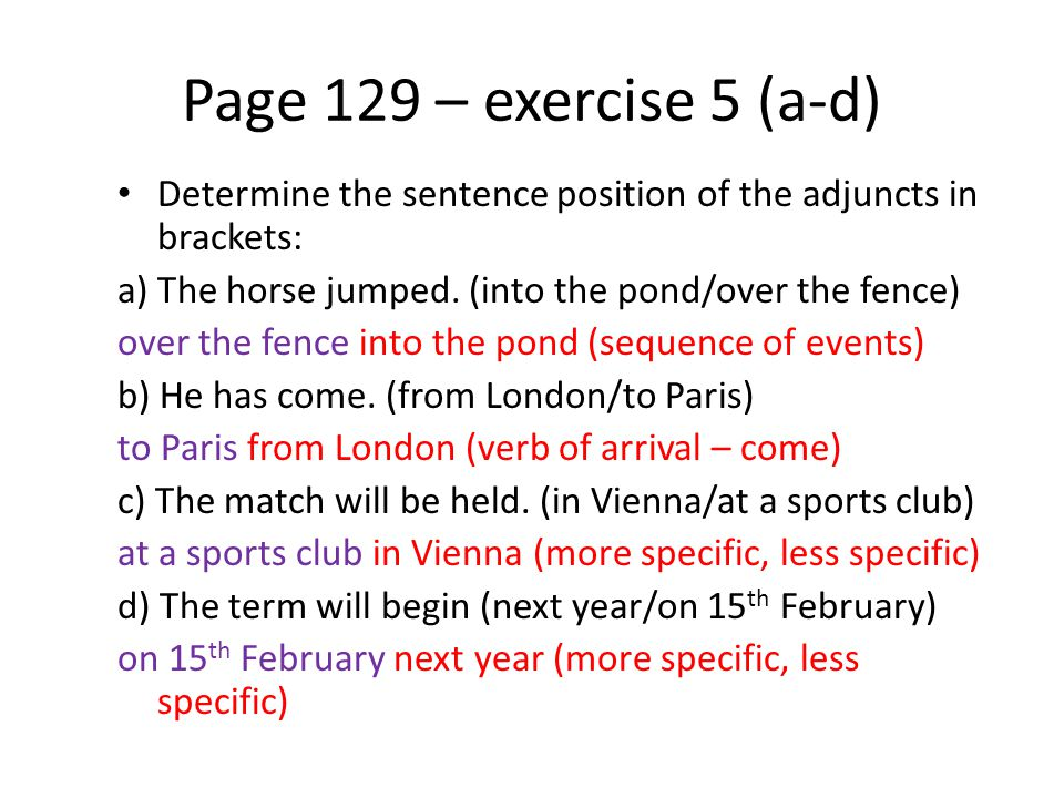 Page 129 – exercise 5 (a-d) Determine the sentence position of the adjuncts in brackets: a) The horse jumped. (into the pond/over the fence)