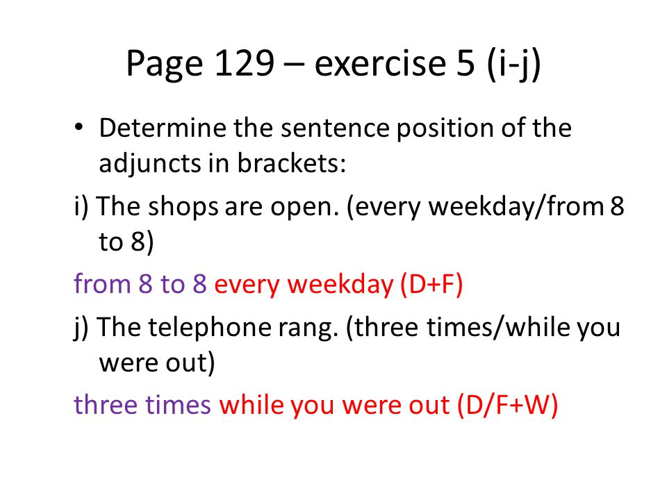 Page 129 – exercise 5 (i-j) Determine the sentence position of the adjuncts in brackets: i) The shops are open. (every weekday/from 8 to 8)