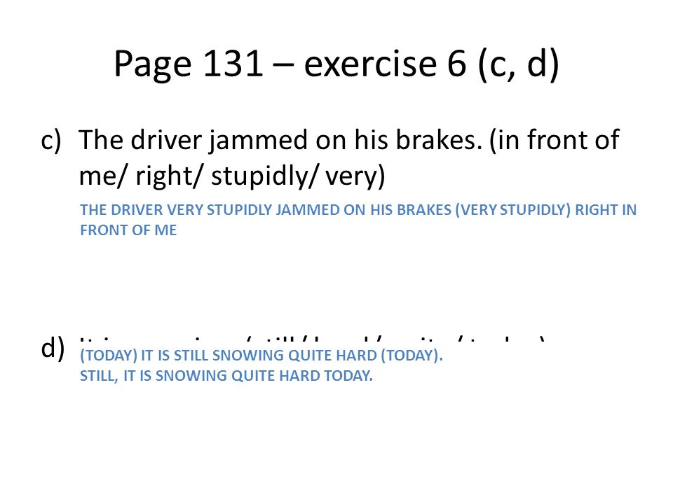Page 131 – exercise 6 (c, d) The driver jammed on his brakes. (in front of me/ right/ stupidly/ very)
