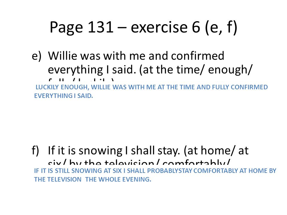 Page 131 – exercise 6 (e, f) Willie was with me and confirmed everything I said. (at the time/ enough/ fully/ luckily)