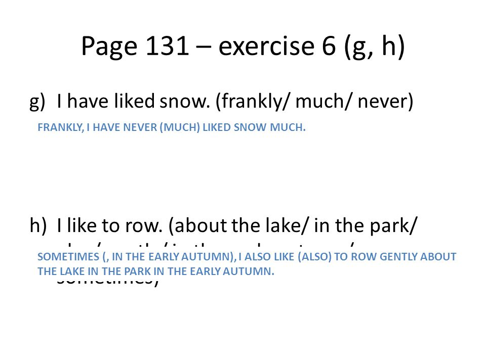 Page 131 – exercise 6 (g, h) I have liked snow. (frankly/ much/ never)
